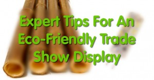 Expert Tips For An Eco-Friendly Trade Show Display