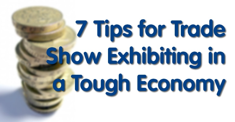 7 Tips for Trade Show Exhibiting in a Tough Economy