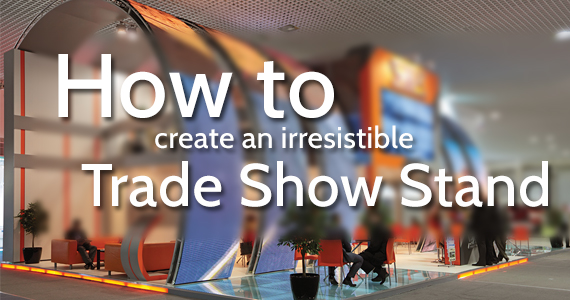 How to Create an Irresistible Trade Show Stand