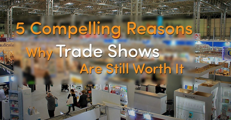 5 Compelling Reasons Why Trade Shows Are Still Worth It