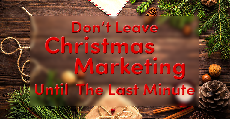Don't Leave Christmas Marketing Until The Last Minute!