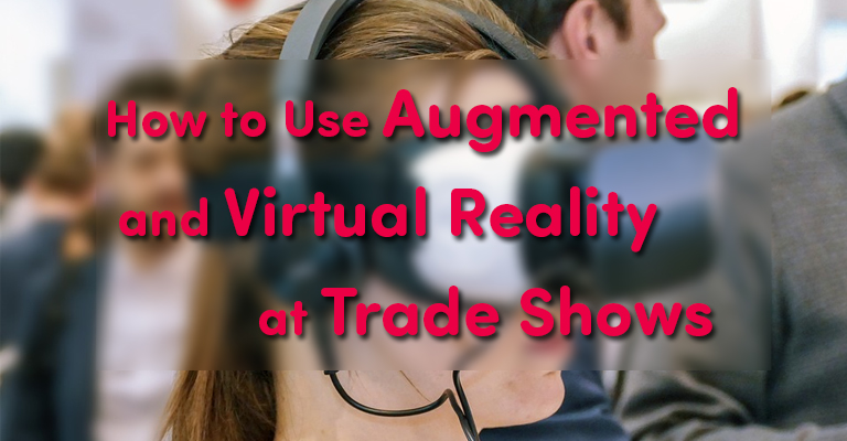 How to Use Augmented and Virtual Reality at Trade Shows
